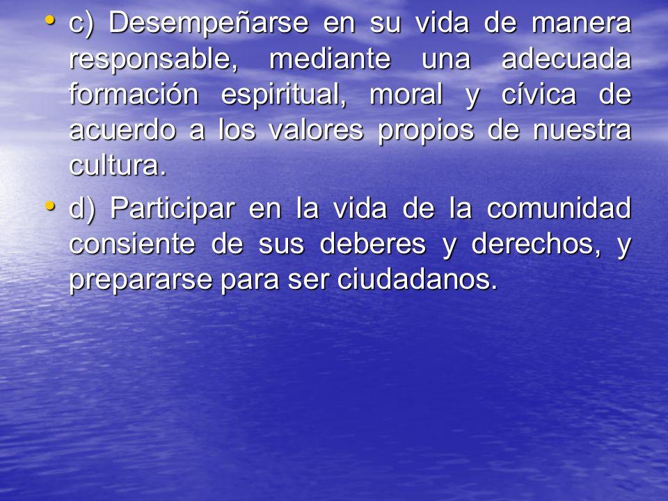c) Desempeñarse en su vida de manera responsable, mediante una adecuada formación espiritual, moral y cívica de acuerdo a los valores propios de nuestra cultura.