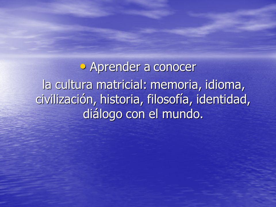 Aprender a conocer la cultura matricial: memoria, idioma, civilización, historia, filosofía, identidad, diálogo con el mundo.