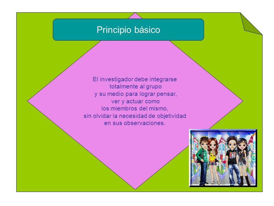 Principio básico El investigador debe integrarse totalmente al grupo