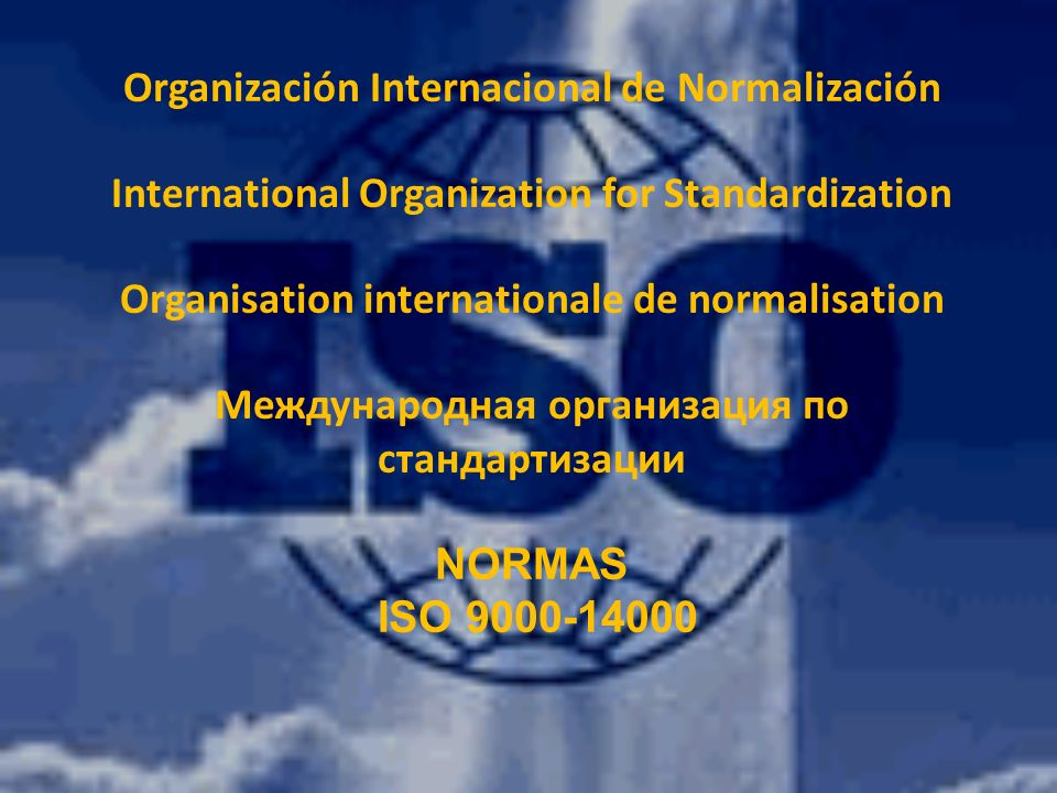 Organización Internacional de Normalización International Organization for Standardization Organisation internationale de normalisation Международная организация по стандартизации NORMAS ISO 9000-14000