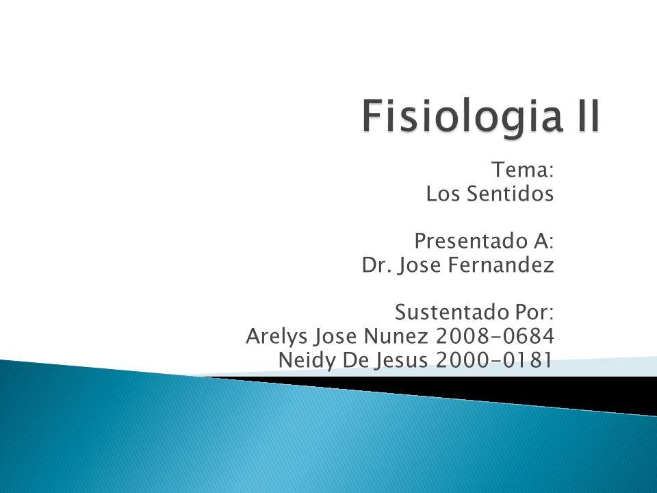 Fisiologia II Tema: Los Sentidos Presentado A: Dr. Jose Fernandez