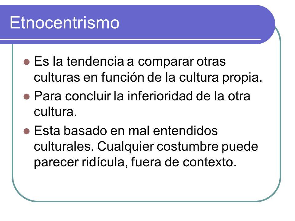 Etnocentrismo Es la tendencia a comparar otras culturas en función de la cultura propia. Para concluir la inferioridad de la otra cultura.