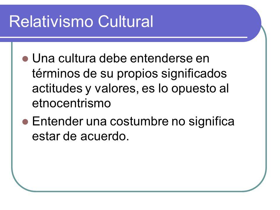 Relativismo CulturalUna cultura debe entenderse en términos de su propios significados actitudes y valores, es lo opuesto al etnocentrismo.