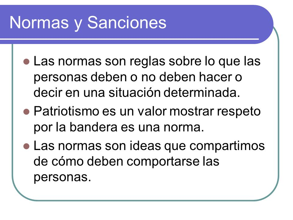 Normas y Sanciones Las normas son reglas sobre lo que las personas deben o no deben hacer o decir en una situación determinada.