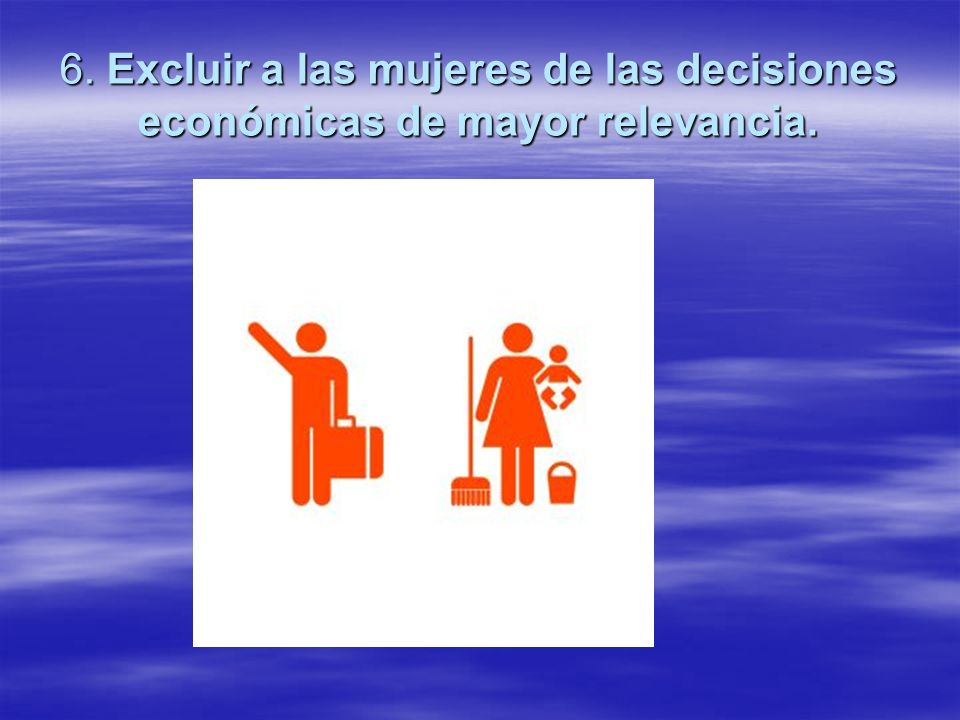 6. Excluir a las mujeres de las decisiones económicas de mayor relevancia.