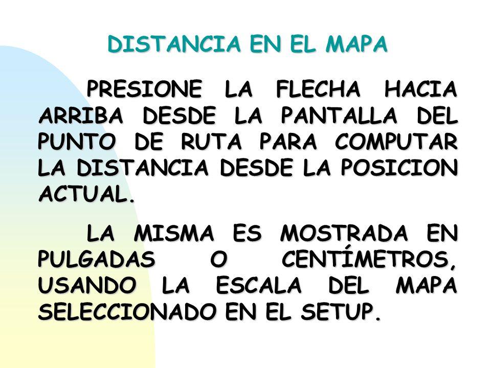 DISTANCIA EN EL MAPA PRESIONE LA FLECHA HACIA ARRIBA DESDE LA PANTALLA DEL PUNTO DE RUTA PARA COMPUTAR LA DISTANCIA DESDE LA POSICION ACTUAL.