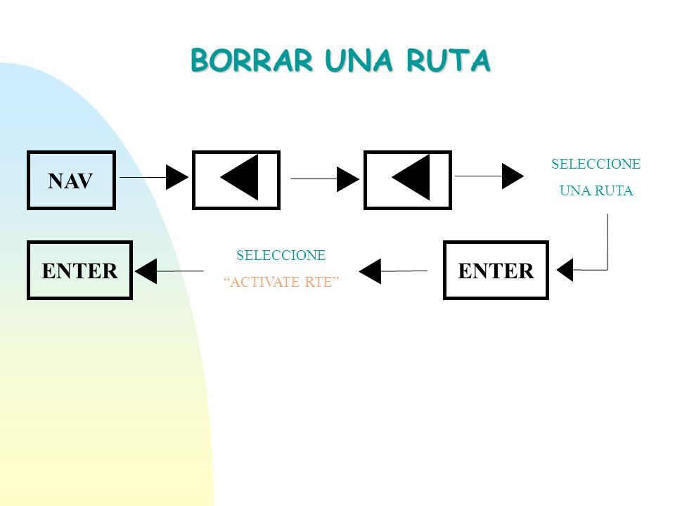 BORRAR UNA RUTA NAV ENTER ENTER SELECCIONE UNA RUTA SELECCIONE