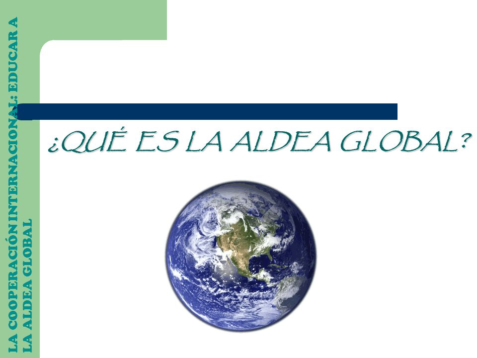 ¿QUÉ ES LA ALDEA GLOBAL LA COOPERACIÓN INTERNACIONAL: EDUCAR A LA ALDEA GLOBAL