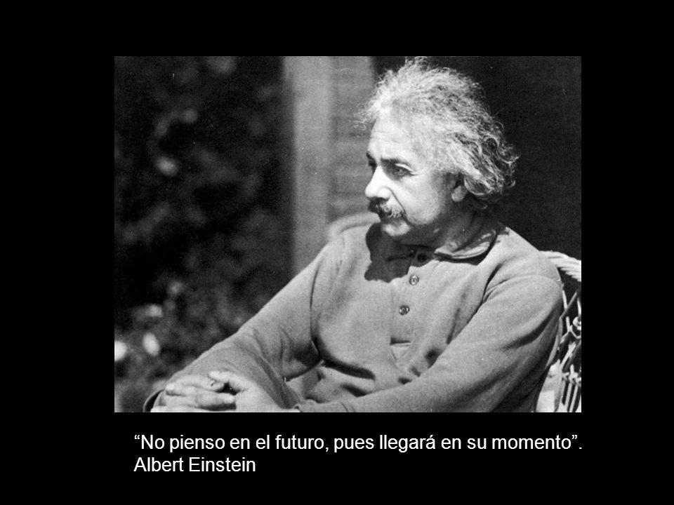No pienso en el futuro, pues llegará en su momento . Albert Einstein
