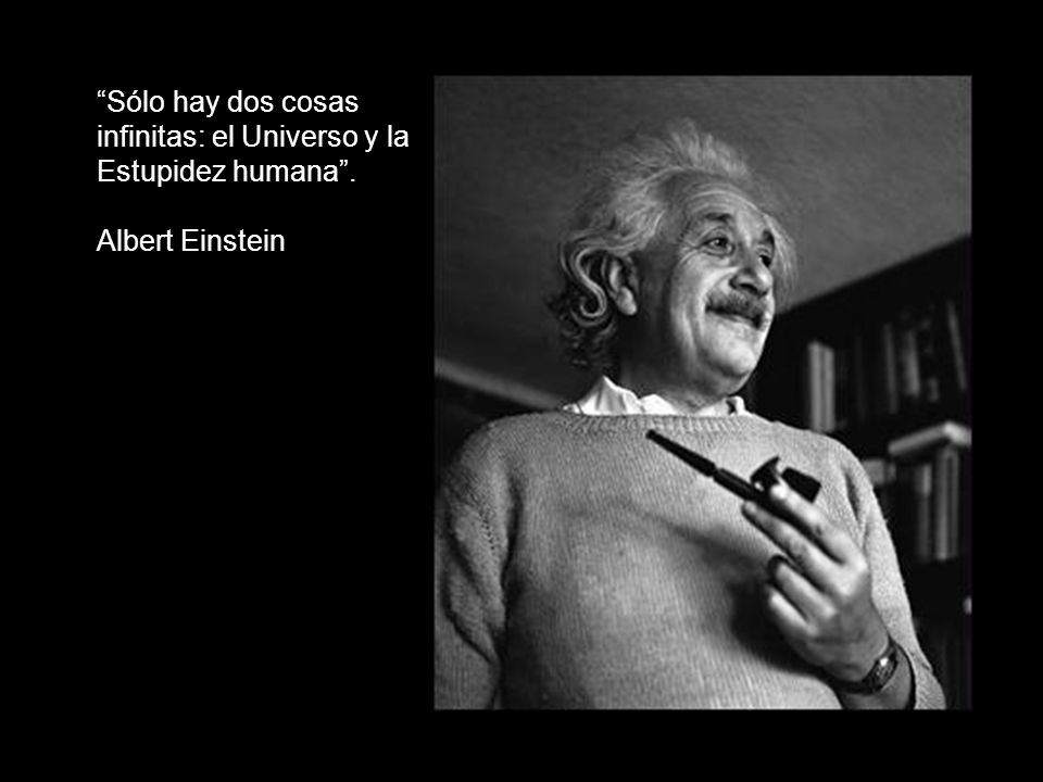 Sólo hay dos cosas infinitas: el Universo y la Estupidez humana .