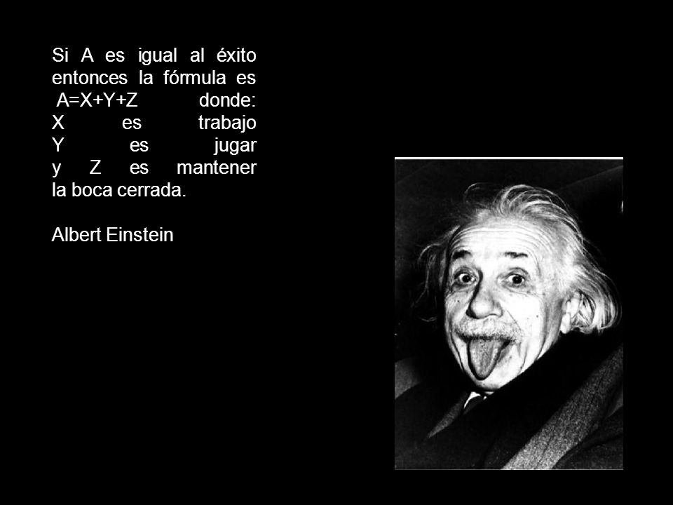 Si A es igual al éxito entonces la fórmula es A=X+Y+Z donde: X es trabajo Y es jugar y Z es mantener la boca cerrada.