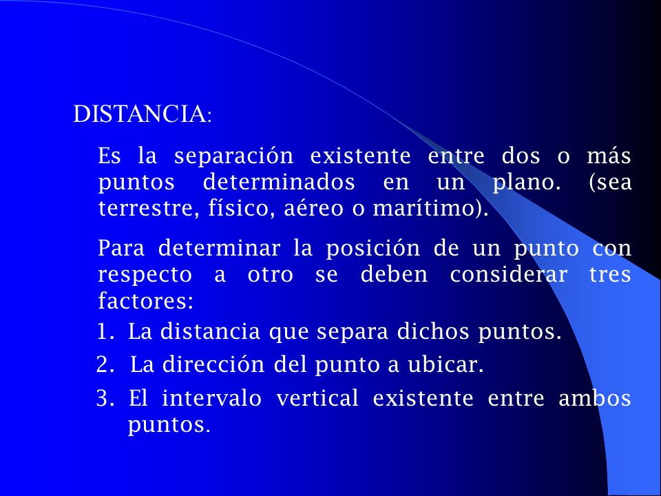 DISTANCIA: Es la separación existente entre dos o más puntos determinados en un plano. (sea terrestre, físico, aéreo o marítimo).