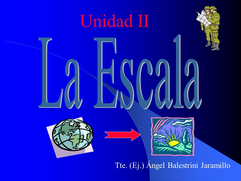 Unidad II La Escala Tte. (Ej.) Ángel Balestrini Jaramillo
