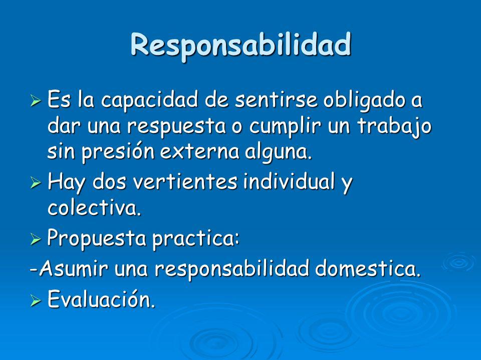 Responsabilidad Es la capacidad de sentirse obligado a dar una respuesta o cumplir un trabajo sin presión externa alguna.