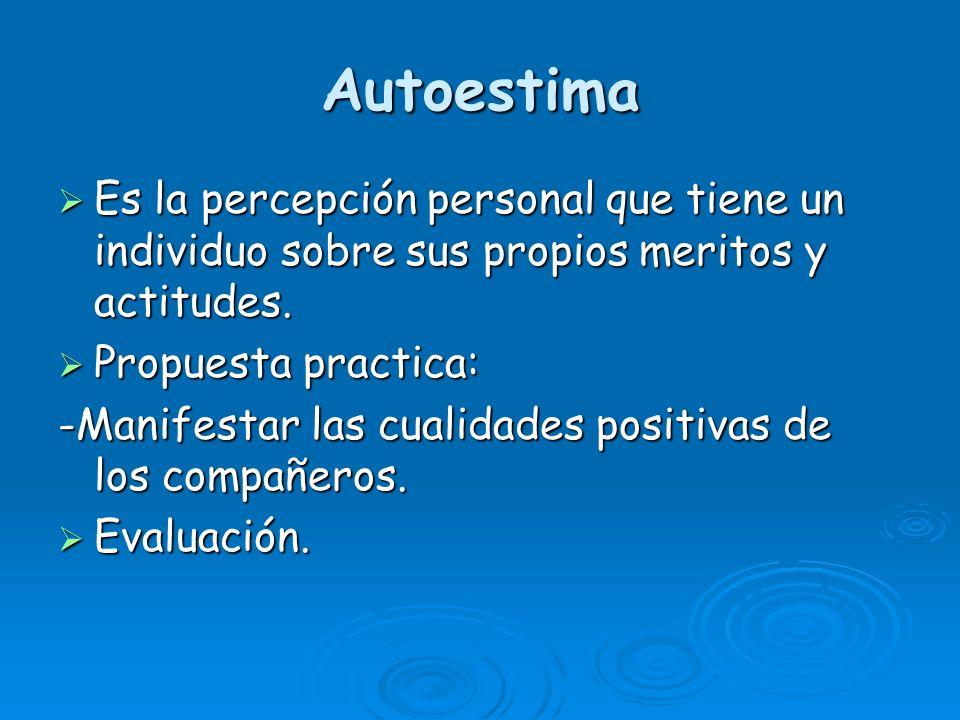Autoestima Es la percepción personal que tiene un individuo sobre sus propios meritos y actitudes. Propuesta practica: