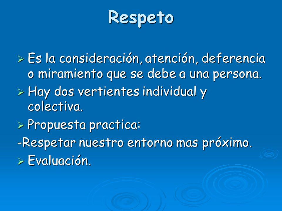 Respeto Es la consideración, atención, deferencia o miramiento que se debe a una persona. Hay dos vertientes individual y colectiva.