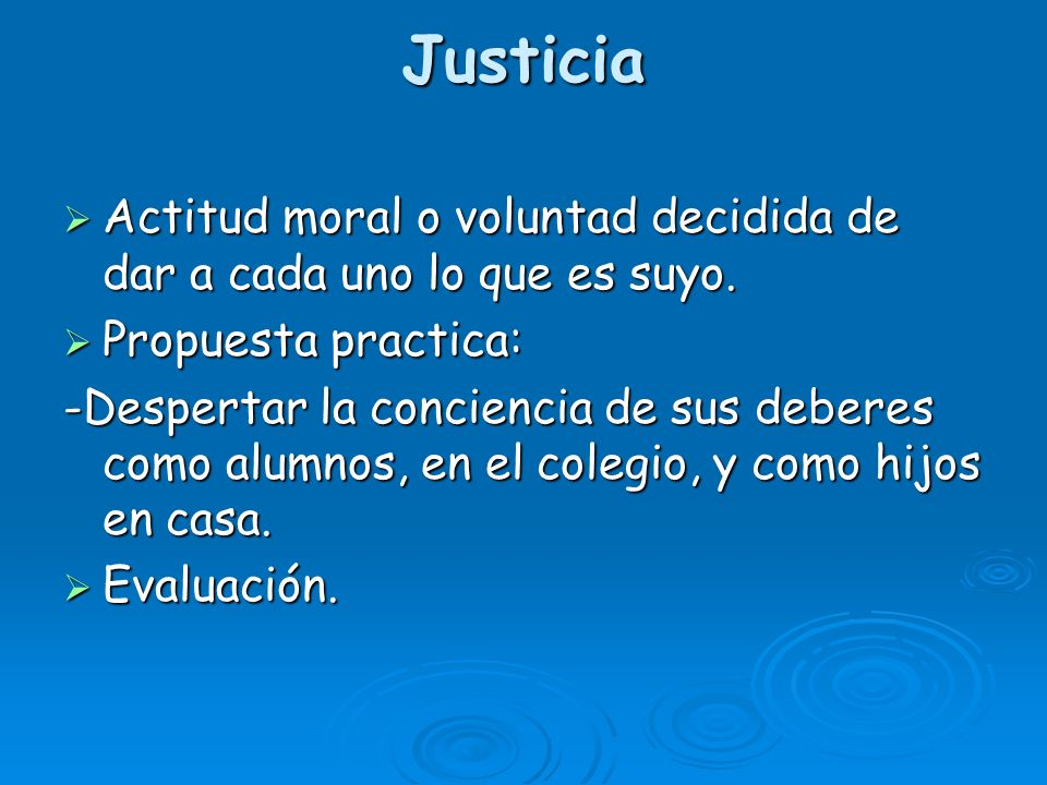 Justicia Actitud moral o voluntad decidida de dar a cada uno lo que es suyo. Propuesta practica: