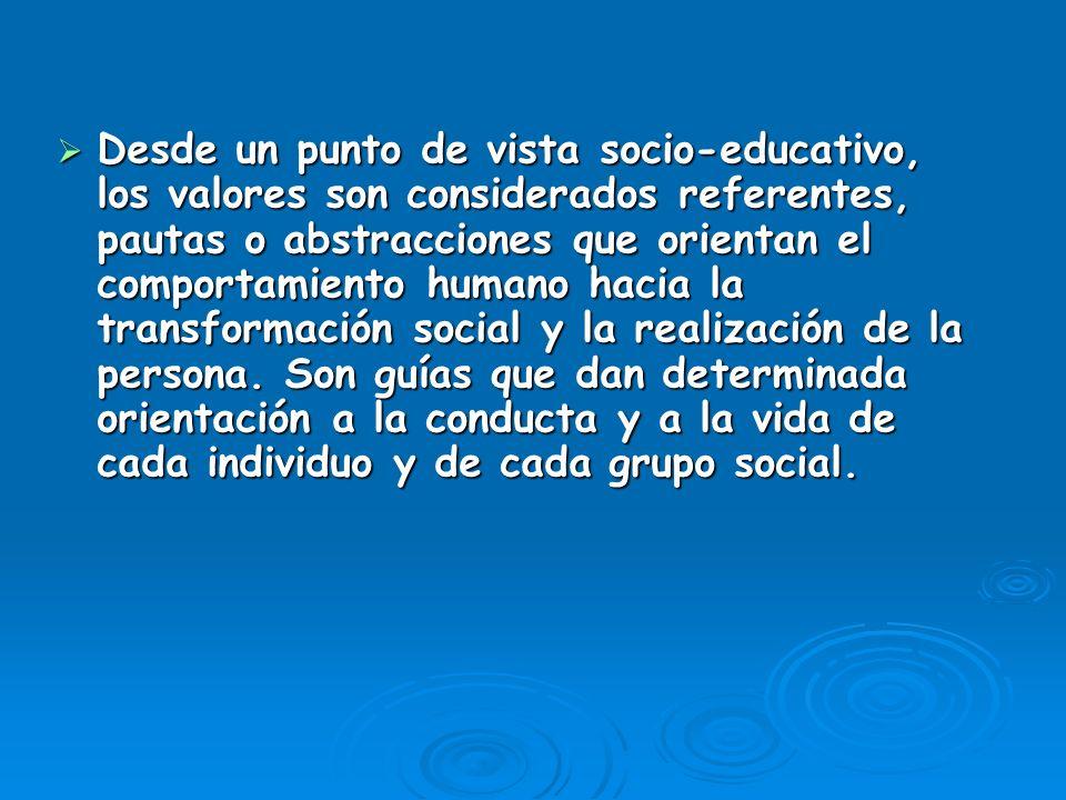 Desde un punto de vista socio-educativo, los valores son considerados referentes, pautas o abstracciones que orientan el comportamiento humano hacia la transformación social y la realización de la persona.