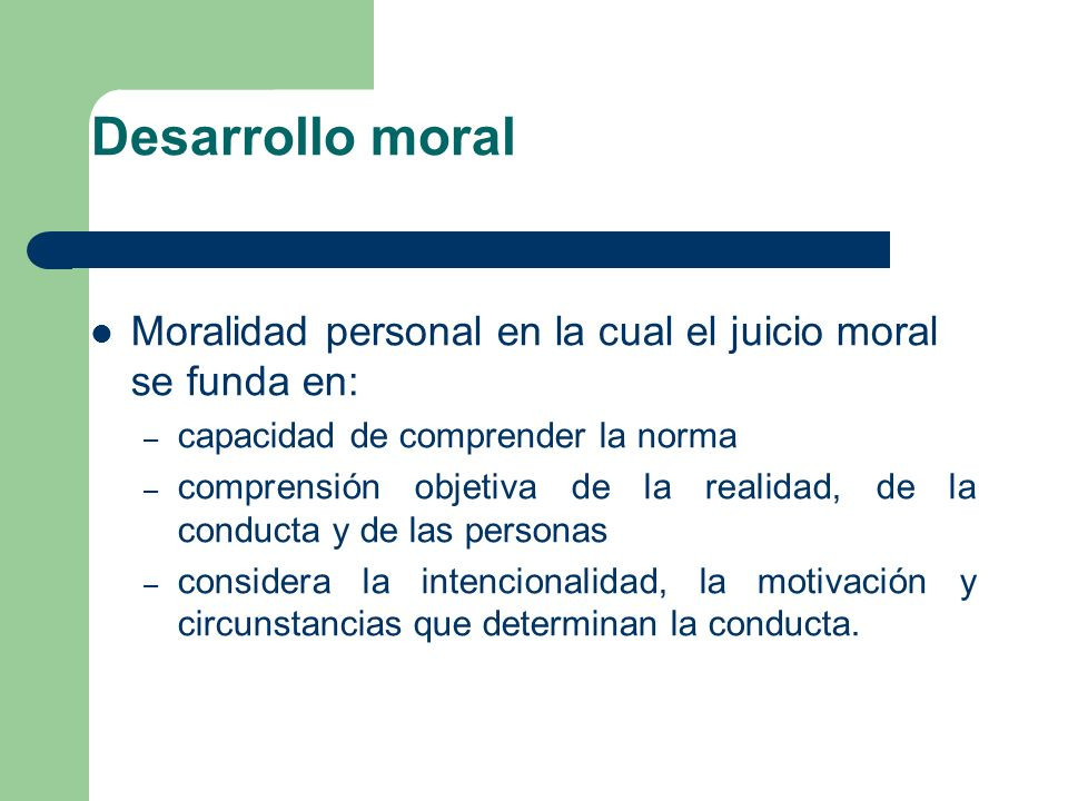Desarrollo moralMoralidad personal en la cual el juicio moral se funda en: capacidad de comprender la norma.