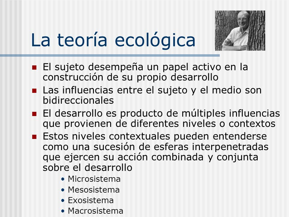 La teoría ecológicaEl sujeto desempeña un papel activo en la construcción de su propio desarrollo.