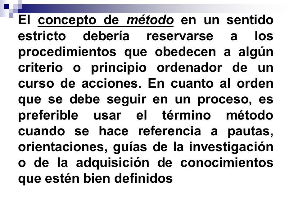 El concepto de método en un sentido estricto debería reservarse a los procedimientos que obedecen a algún criterio o principio ordenador de un curso de acciones.