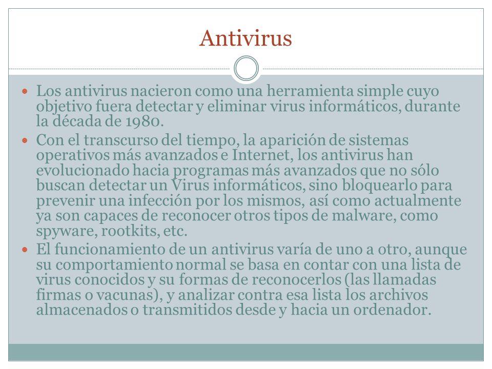 Antivirus Los antivirus nacieron como una herramienta simple cuyo objetivo fuera detectar y eliminar virus informáticos, durante la década de 1980.