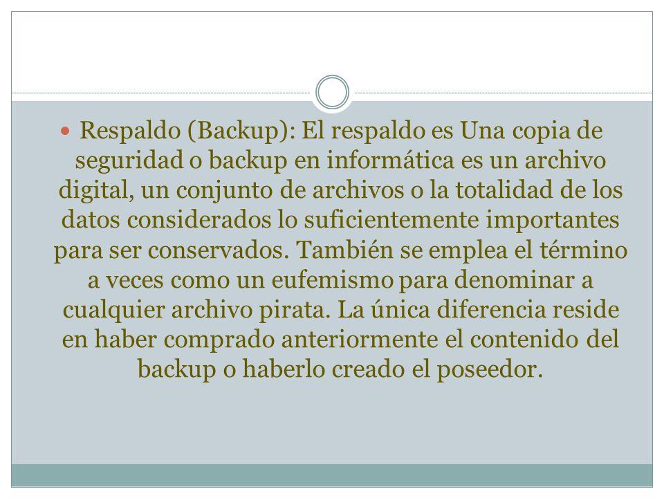 Respaldo (Backup): El respaldo es Una copia de seguridad o backup en informática es un archivo digital, un conjunto de archivos o la totalidad de los datos considerados lo suficientemente importantes para ser conservados.