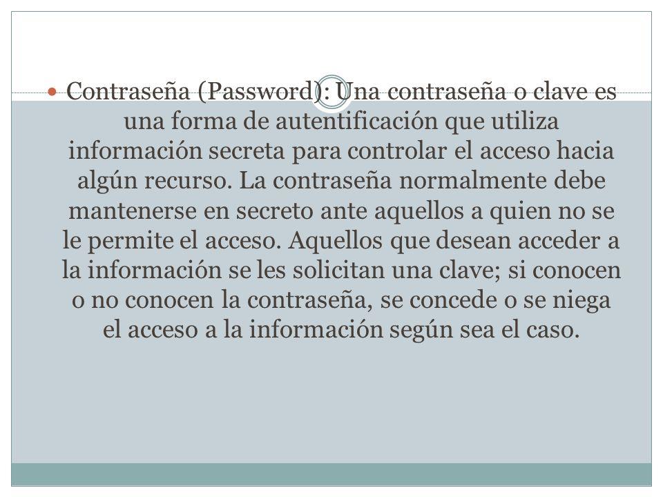 Contraseña (Password): Una contraseña o clave es una forma de autentificación que utiliza información secreta para controlar el acceso hacia algún recurso.
