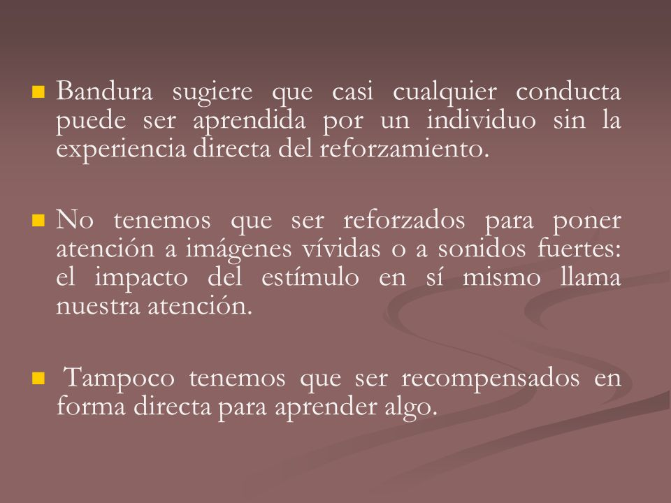Bandura sugiere que casi cualquier conducta puede ser aprendida por un individuo sin la experiencia directa del reforzamiento.