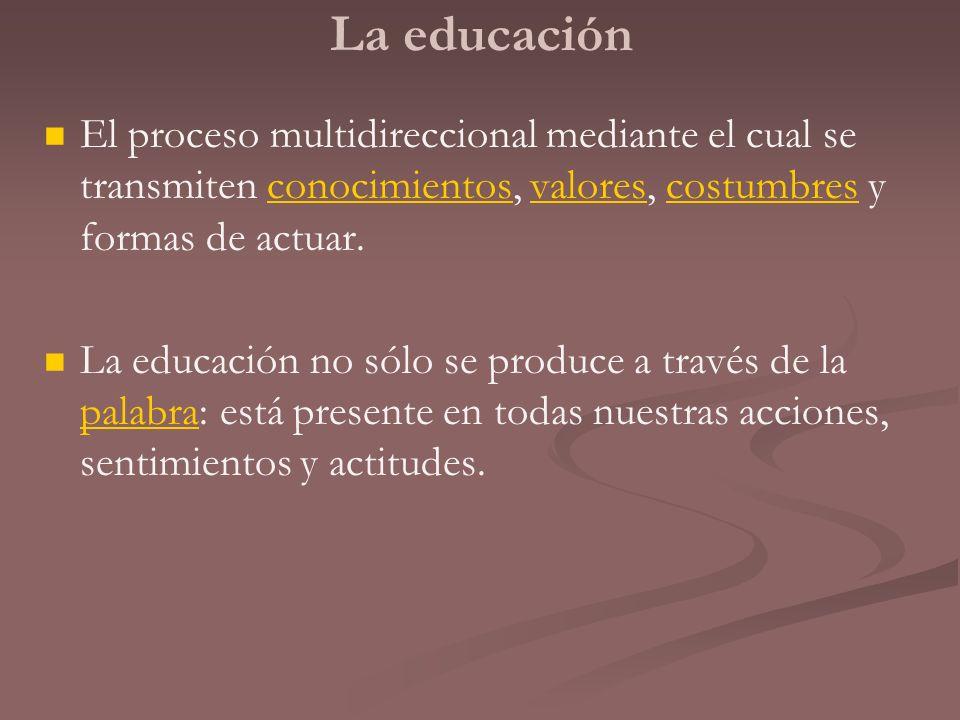 La educaciónEl proceso multidireccional mediante el cual se transmiten conocimientos, valores, costumbres y formas de actuar.