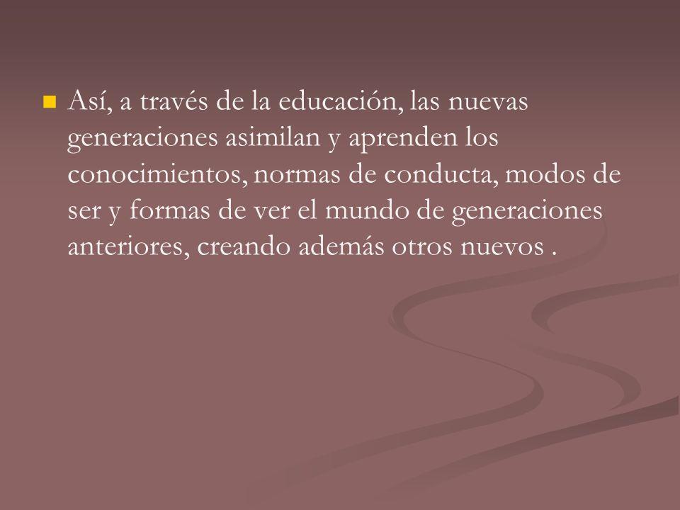 Así, a través de la educación, las nuevas generaciones asimilan y aprenden los conocimientos, normas de conducta, modos de ser y formas de ver el mundo de generaciones anteriores, creando además otros nuevos .
