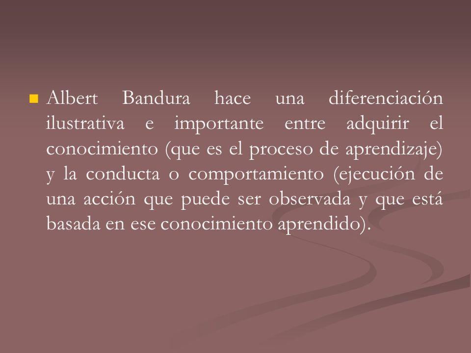 Albert Bandura hace una diferenciación ilustrativa e importante entre adquirir el conocimiento (que es el proceso de aprendizaje) y la conducta o comportamiento (ejecución de una acción que puede ser observada y que está basada en ese conocimiento aprendido).