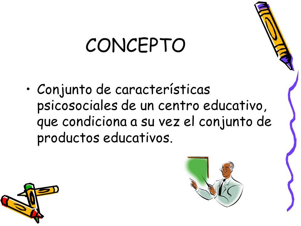 CONCEPTOConjunto de características psicosociales de un centro educativo, que condiciona a su vez el conjunto de productos educativos.