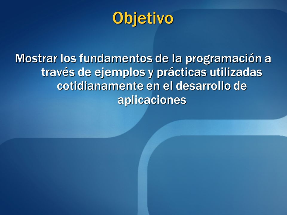 Objetivo Mostrar los fundamentos de la programación a través de ejemplos y prácticas utilizadas cotidianamente en el desarrollo de aplicaciones.