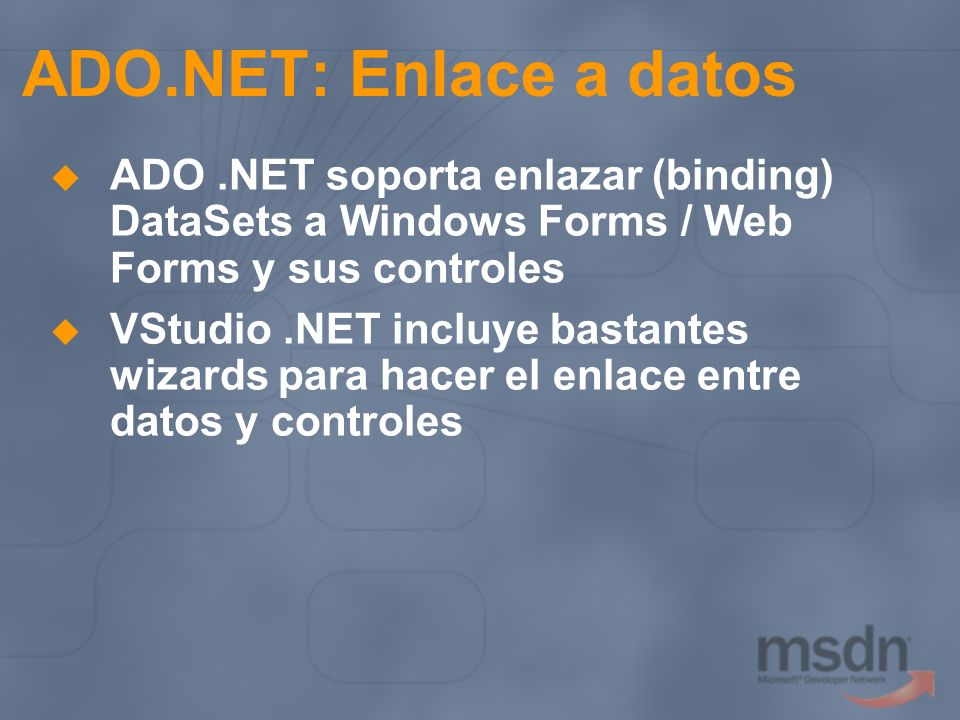 ADO.NET: Enlace a datos ADO .NET soporta enlazar (binding) DataSets a Windows Forms / Web Forms y sus controles.