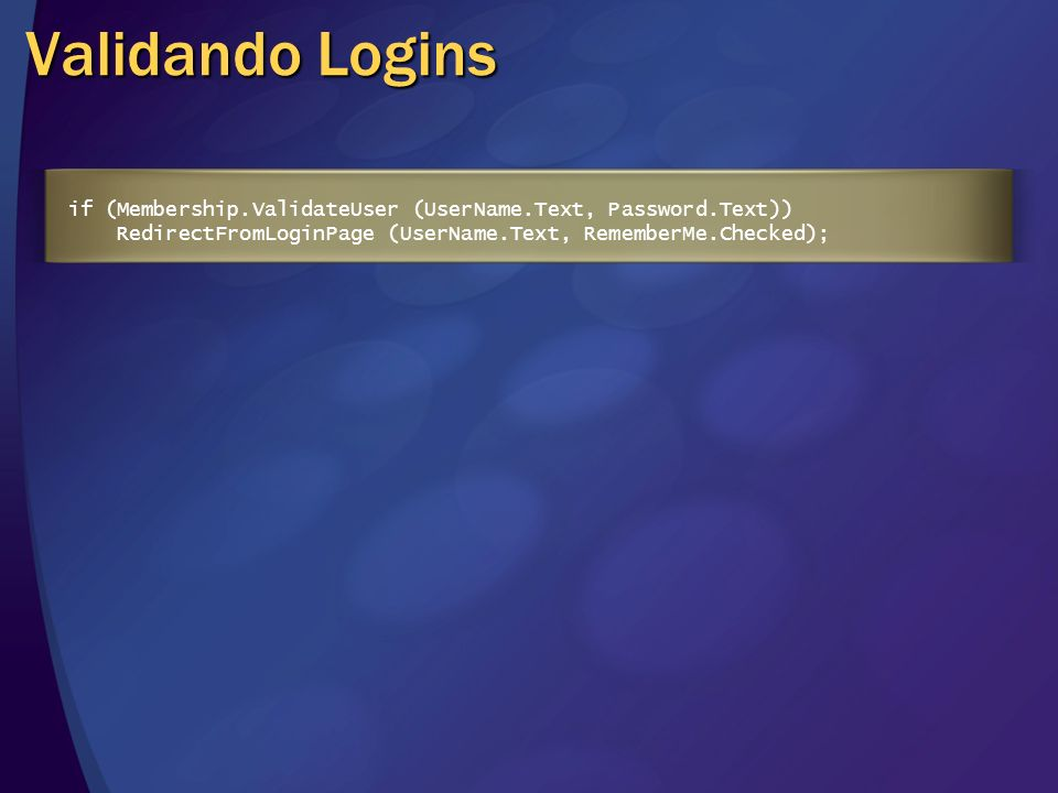 Validando Logins if (Membership.ValidateUser (UserName.Text, Password.Text)) RedirectFromLoginPage (UserName.Text, RememberMe.Checked);