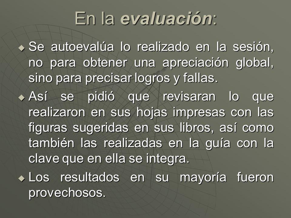 En la evaluación:Se autoevalúa lo realizado en la sesión, no para obtener una apreciación global, sino para precisar logros y fallas.