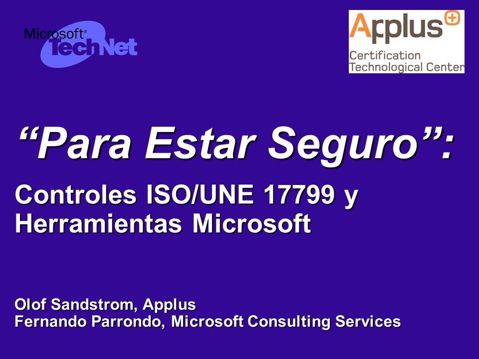 Para Estar Seguro : Controles ISO/UNE 17799 y Herramientas Microsoft Olof Sandstrom, Applus Fernando Parrondo, Microsoft Consulting Services