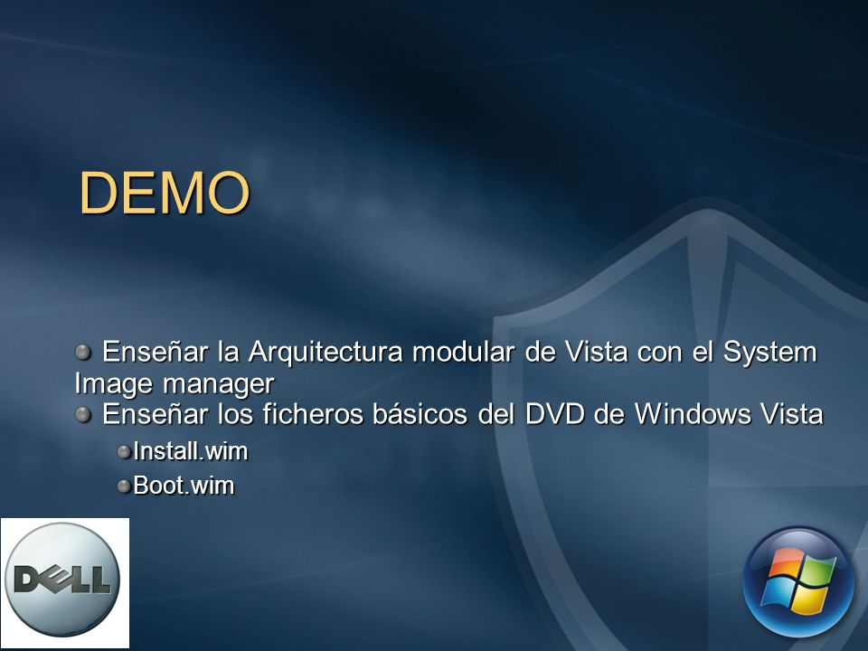 DEMO Enseñar la Arquitectura modular de Vista con el System Image manager. Enseñar los ficheros básicos del DVD de Windows Vista.