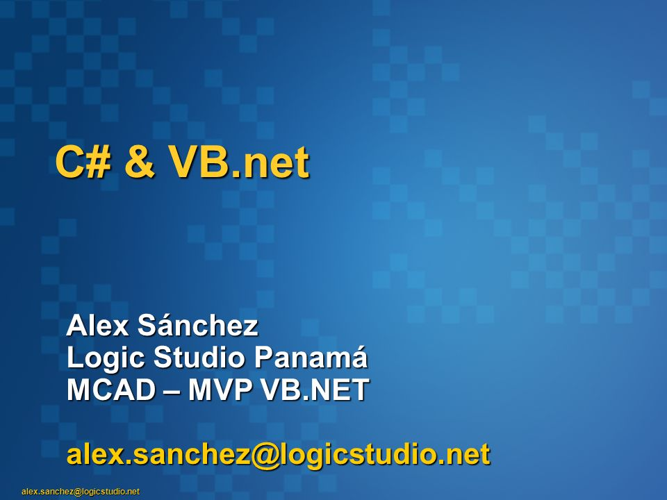 C# & VB.net Alex Sánchez Logic Studio Panamá MCAD – MVP VB.NET