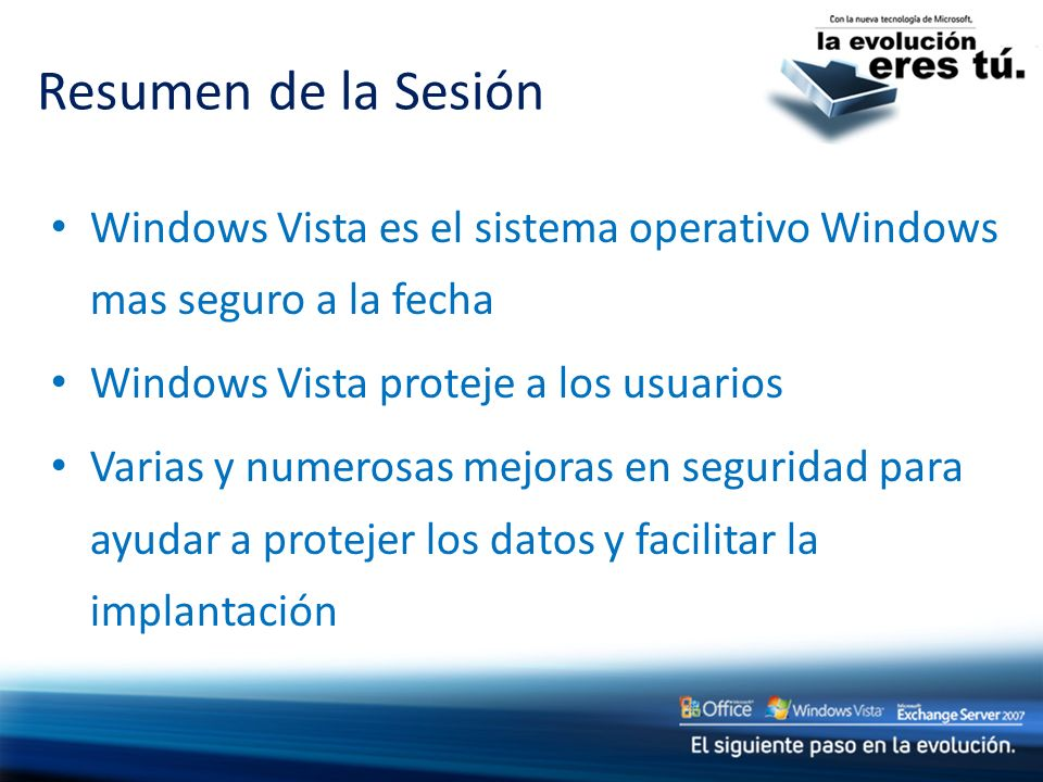 Resumen de la SesiónWindows Vista es el sistema operativo Windows mas seguro a la fecha. Windows Vista proteje a los usuarios.