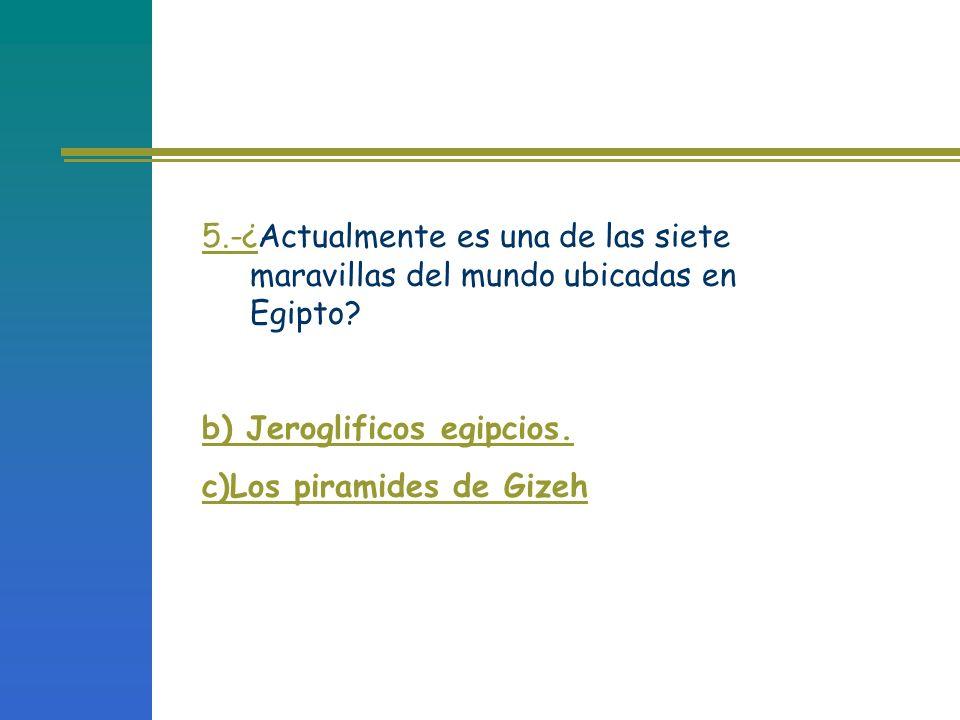 5.-¿Actualmente es una de las siete maravillas del mundo ubicadas en Egipto