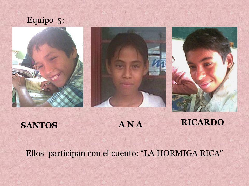 Equipo 5: RICARDO SANTOS A N A Ellos participan con el cuento: LA HORMIGA RICA