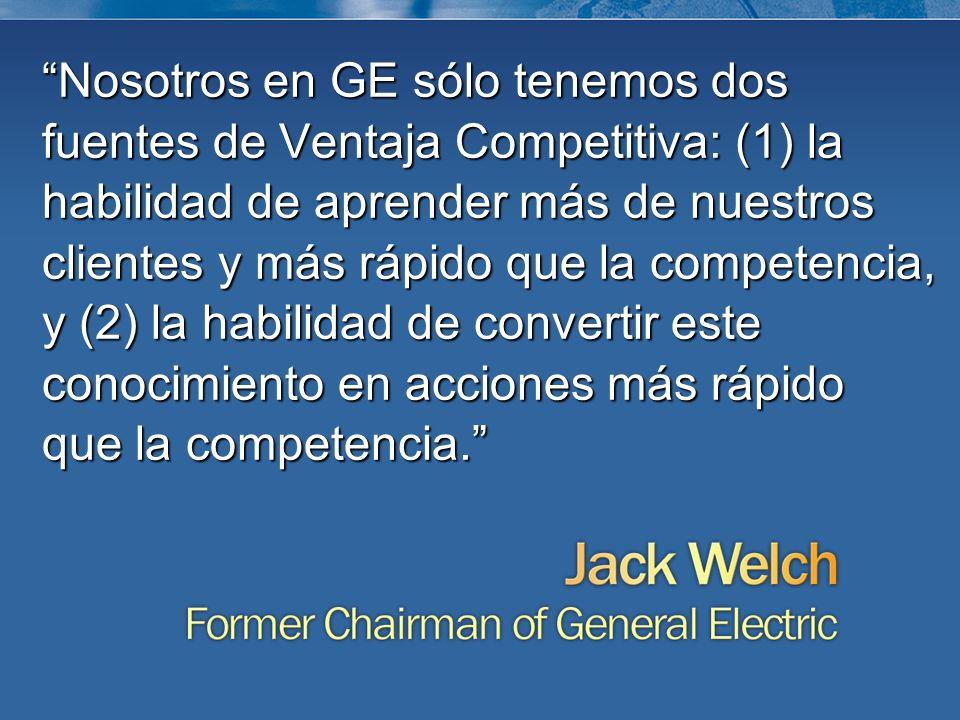 Nosotros en GE sólo tenemos dos fuentes de Ventaja Competitiva: (1) la habilidad de aprender más de nuestros clientes y más rápido que la competencia, y (2) la habilidad de convertir este conocimiento en acciones más rápido que la competencia.