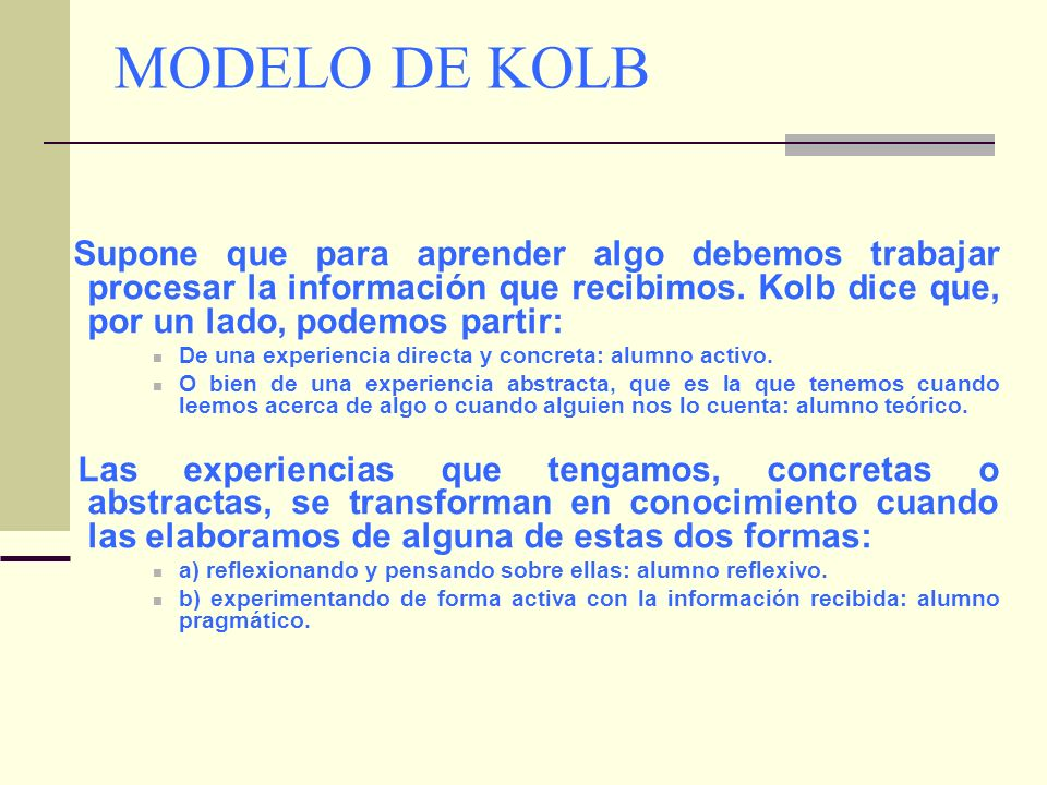 MODELO DE KOLB Supone que para aprender algo debemos trabajar procesar la información que recibimos. Kolb dice que, por un lado, podemos partir: