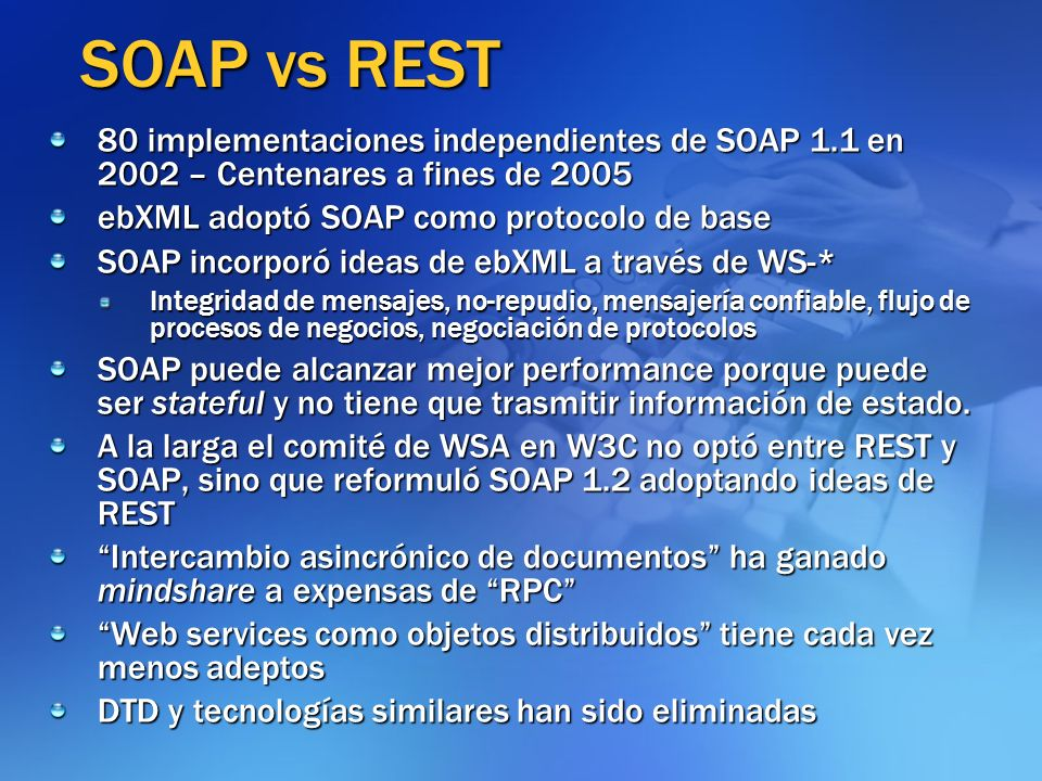SOAP vs REST 80 implementaciones independientes de SOAP 1.1 en 2002 – Centenares a fines de 2005. ebXML adoptó SOAP como protocolo de base.