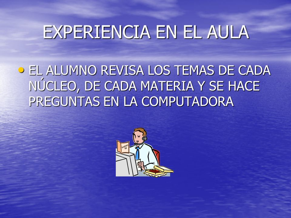 EXPERIENCIA EN EL AULAEL ALUMNO REVISA LOS TEMAS DE CADA NÚCLEO, DE CADA MATERIA Y SE HACE PREGUNTAS EN LA COMPUTADORA.