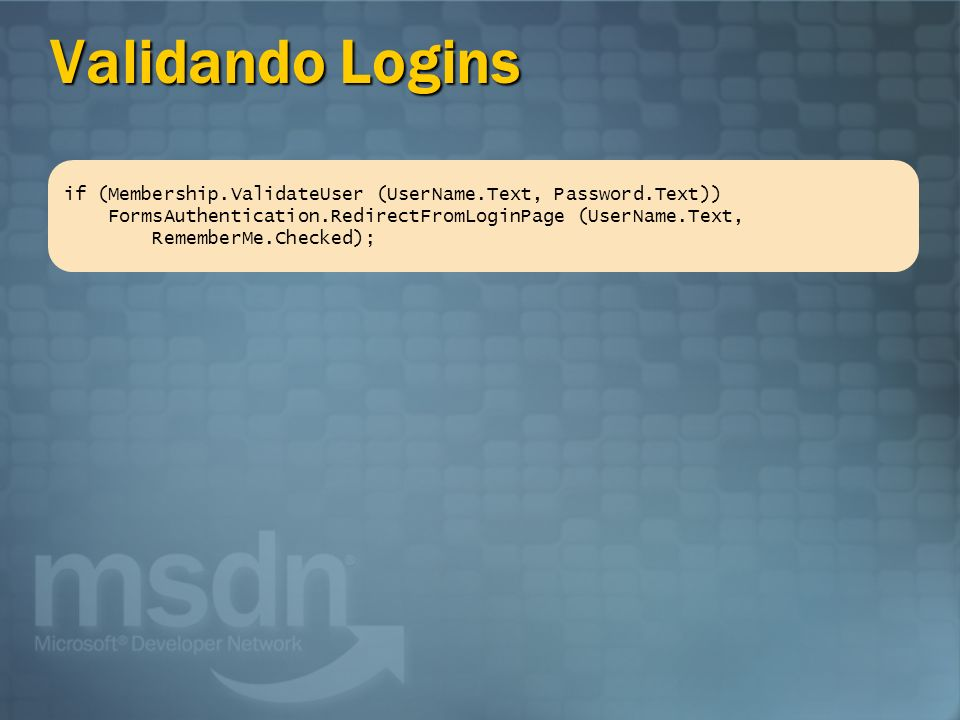 Validando Logins if (Membership.ValidateUser (UserName.Text, Password.Text)) FormsAuthentication.RedirectFromLoginPage (UserName.Text,