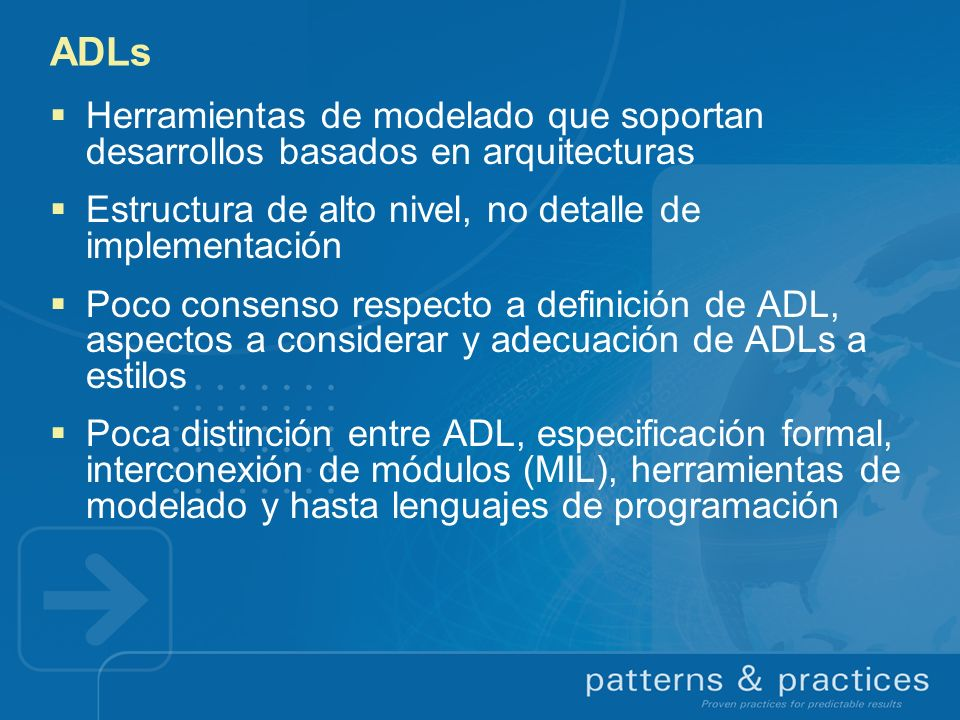 ADLs Herramientas de modelado que soportan desarrollos basados en arquitecturas. Estructura de alto nivel, no detalle de implementación.