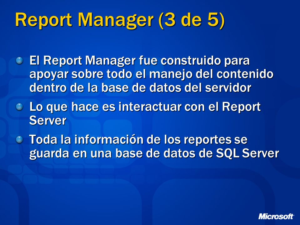 Report Manager (3 de 5) El Report Manager fue construido para apoyar sobre todo el manejo del contenido dentro de la base de datos del servidor.